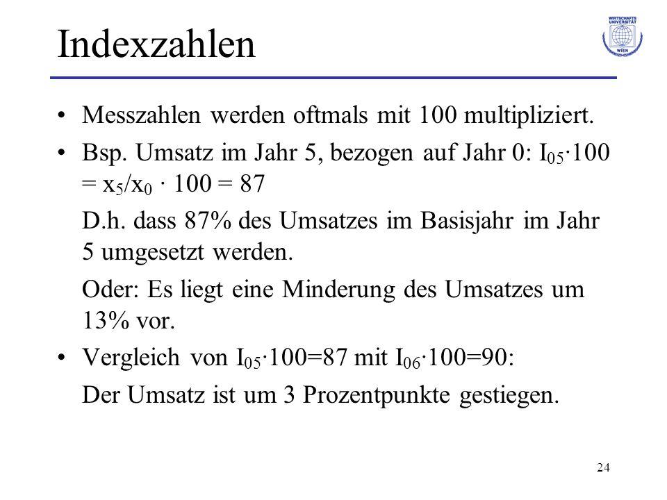 24 Indexzahlen Messzahlen werden oftmals mit 100 multipliziert. Bsp. Umsatz im Jahr 5, bezogen auf Jahr 0: I 05 ·100 = x 5 /x 0 · 100 = 87 D.h. dass 8
