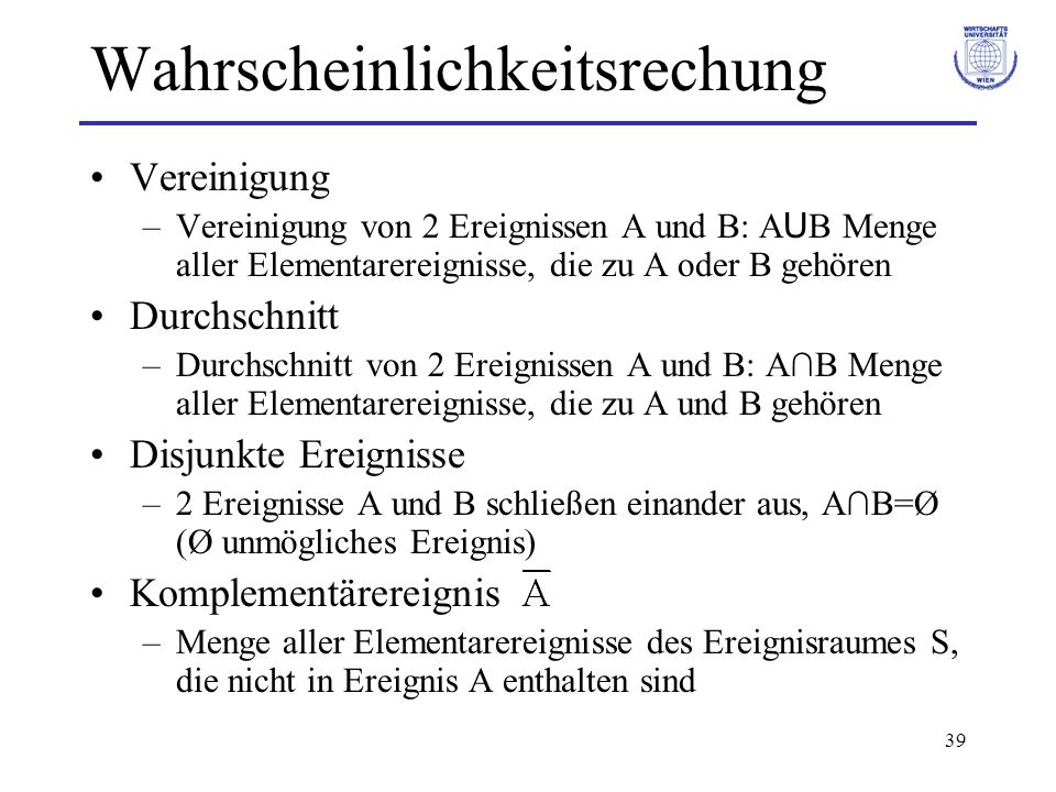 39 Wahrscheinlichkeitsrechung Vereinigung –Vereinigung von 2 Ereignissen A und B: A U B Menge aller Elementarereignisse, die zu A oder B gehören Durch