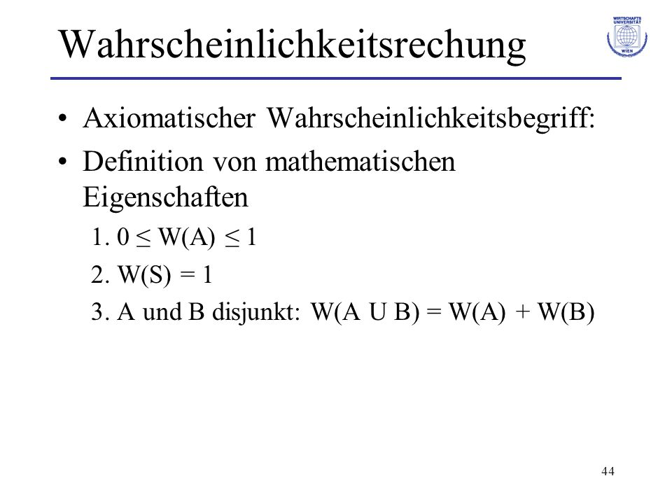 44 Wahrscheinlichkeitsrechung Axiomatischer Wahrscheinlichkeitsbegriff: Definition von mathematischen Eigenschaften 1. 0 W(A) 1 2. W(S) = 1 3. A und B