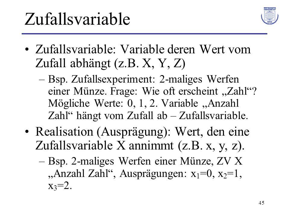 45 Zufallsvariable Zufallsvariable: Variable deren Wert vom Zufall abhängt (z.B. X, Y, Z) –Bsp. Zufallsexperiment: 2-maliges Werfen einer Münze. Frage