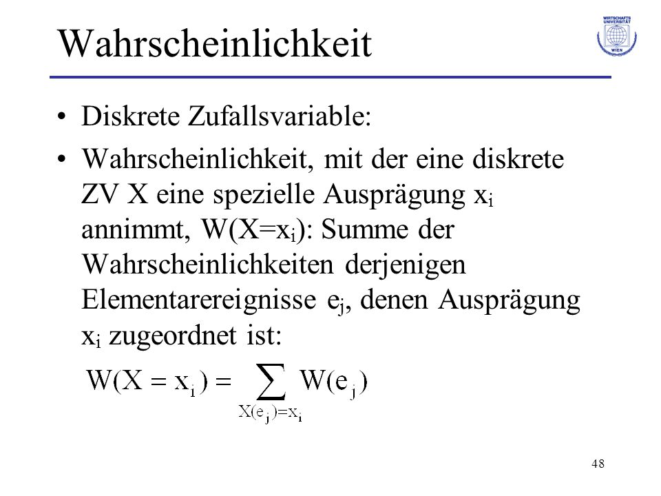 48 Wahrscheinlichkeit Diskrete Zufallsvariable: Wahrscheinlichkeit, mit der eine diskrete ZV X eine spezielle Ausprägung x i annimmt, W(X=x i ): Summe