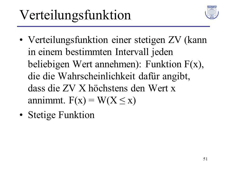 51 Verteilungsfunktion Verteilungsfunktion einer stetigen ZV (kann in einem bestimmten Intervall jeden beliebigen Wert annehmen): Funktion F(x), die d
