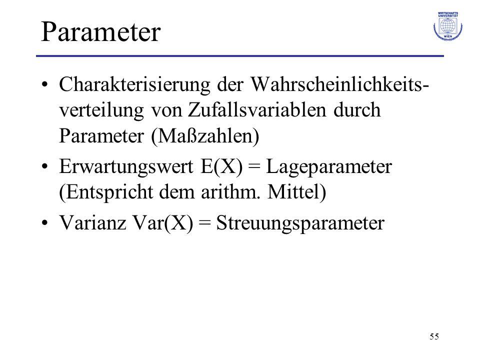 55 Parameter Charakterisierung der Wahrscheinlichkeits- verteilung von Zufallsvariablen durch Parameter (Maßzahlen) Erwartungswert E(X) = Lageparamete