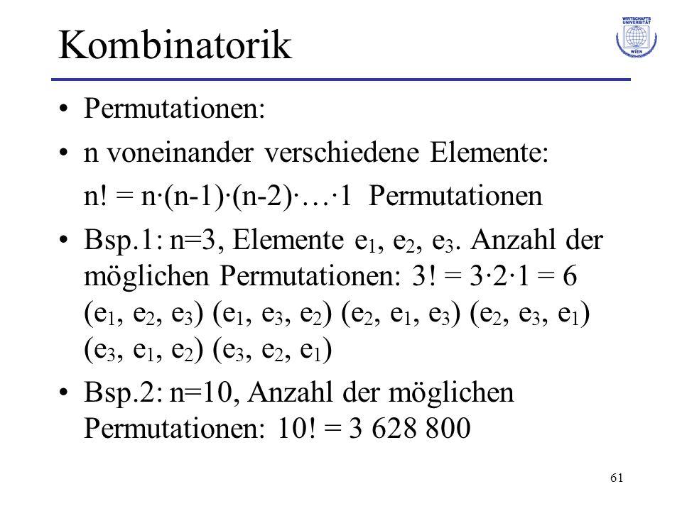 61 Kombinatorik Permutationen: n voneinander verschiedene Elemente: n! = n·(n-1)·(n-2)·…·1 Permutationen Bsp.1: n=3, Elemente e 1, e 2, e 3. Anzahl de