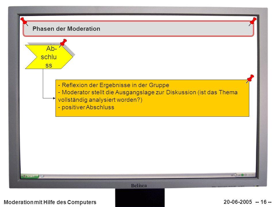 Moderation mit Hilfe des Computers 20-06-2005 -- 16 -- Phasen der Moderation Ab- schlu ss - Reflexion der Ergebnisse in der Gruppe - Moderator stellt