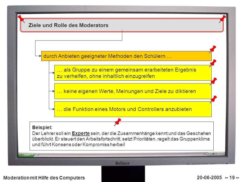Moderation mit Hilfe des Computers 20-06-2005 -- 19 -- Ziele und Rolle des Moderators durch Anbieten geeigneter Methoden den Schülern … … als Gruppe z