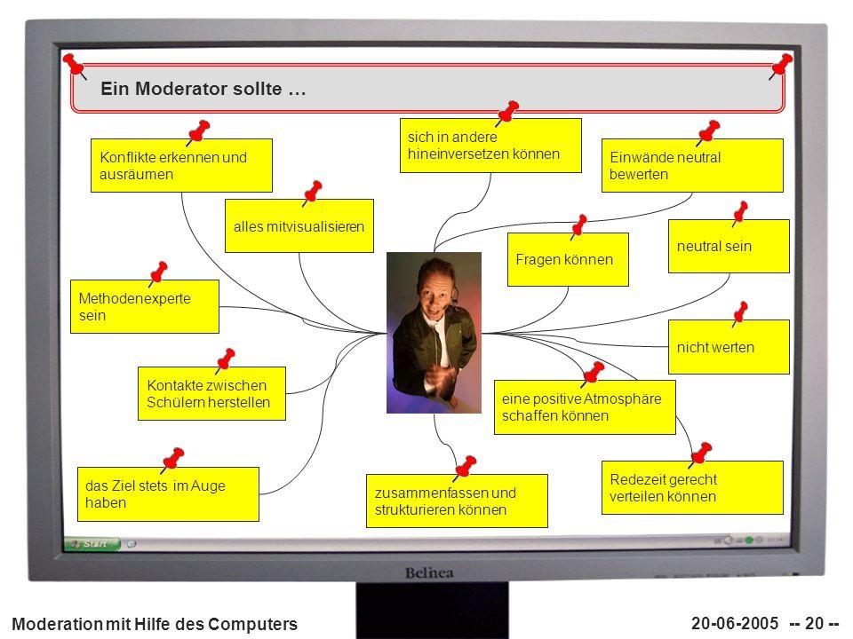 Moderation mit Hilfe des Computers 20-06-2005 -- 20 -- Ein Moderator sollte … Konflikte erkennen und ausräumen Einwände neutral bewerten sich in ander