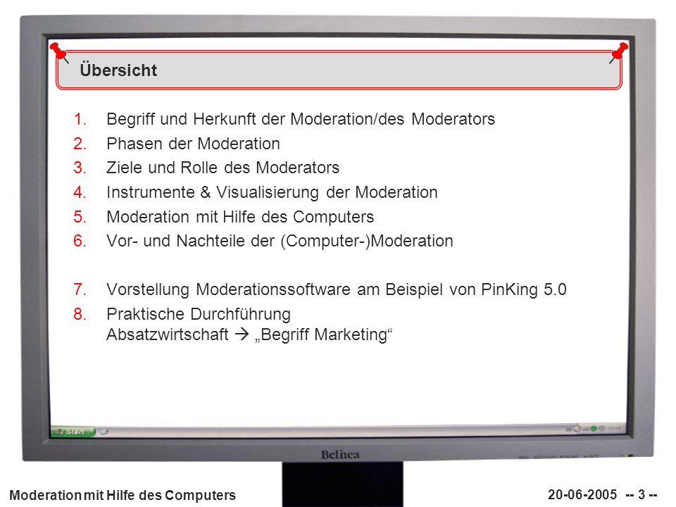 Moderation mit Hilfe des Computers 20-06-2005 -- 3 -- Übersicht 1.Begriff und Herkunft der Moderation/des Moderators 2.Phasen der Moderation 3.Ziele u