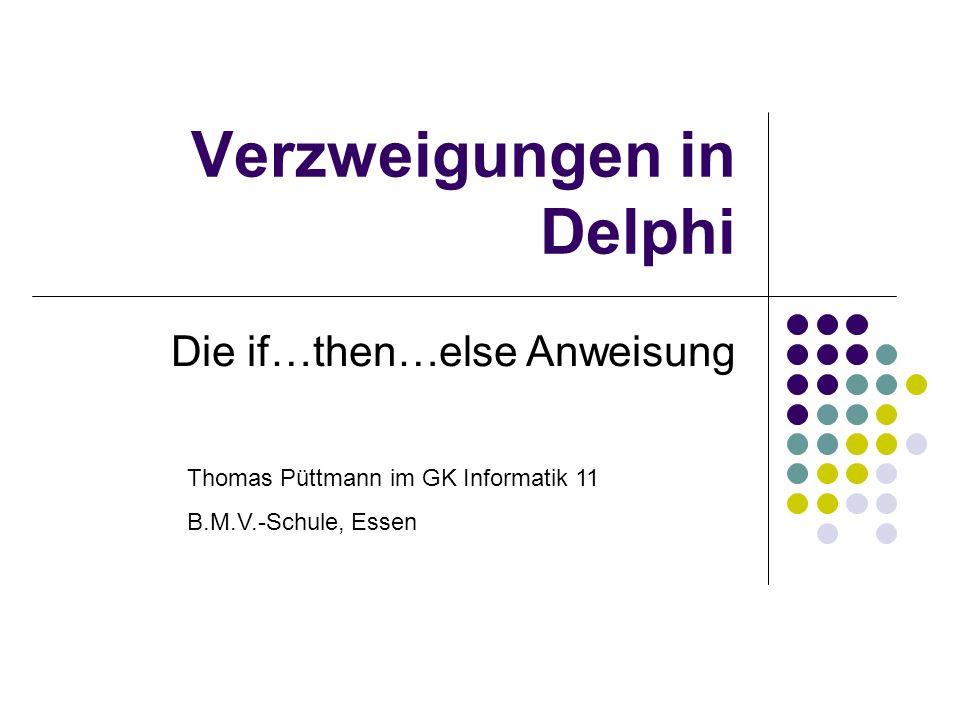 Verzweigungen in Delphi Die if…then…else Anweisung Thomas Püttmann im GK Informatik 11 B.M.V.-Schule, Essen