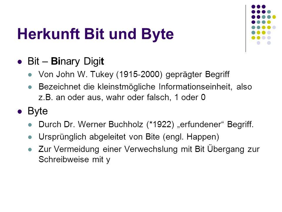 Herkunft Bit und Byte Bit – Binary Digit Von John W. Tukey (1915-2000) geprägter Begriff Bezeichnet die kleinstmögliche Informationseinheit, also z.B.