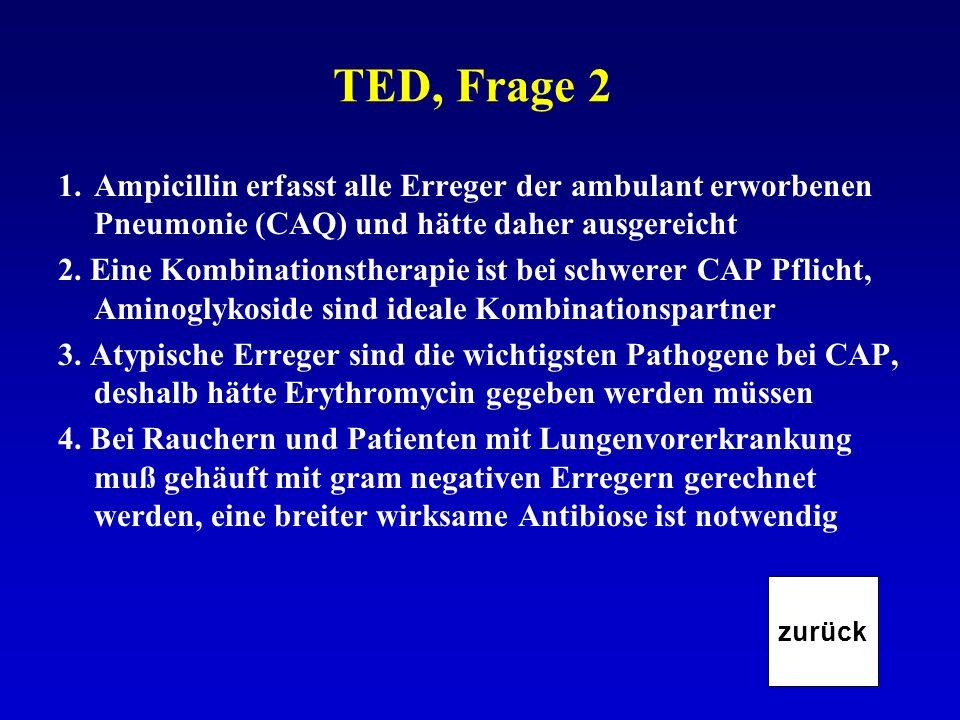 TED, Frage 2 1.Ampicillin erfasst alle Erreger der ambulant erworbenen Pneumonie (CAQ) und hätte daher ausgereicht 2. Eine Kombinationstherapie ist be