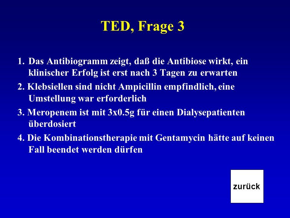 TED, Frage 3 1.Das Antibiogramm zeigt, daß die Antibiose wirkt, ein klinischer Erfolg ist erst nach 3 Tagen zu erwarten 2. Klebsiellen sind nicht Ampi