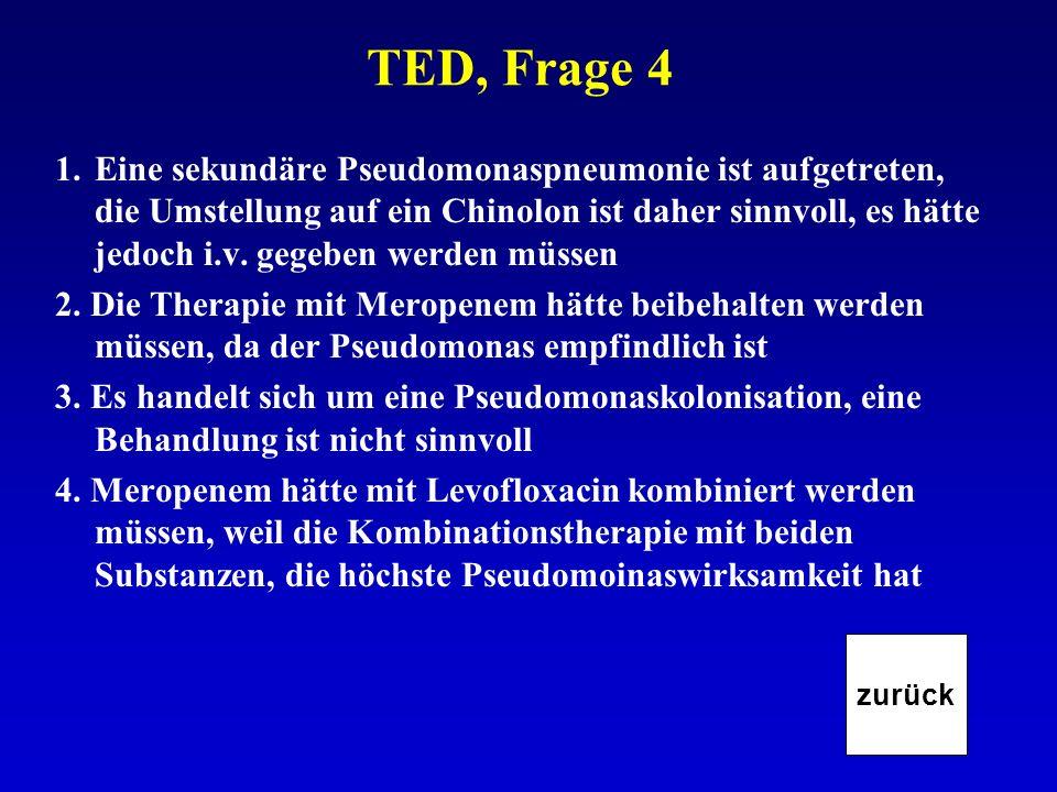 TED, Frage 4 1.Eine sekundäre Pseudomonaspneumonie ist aufgetreten, die Umstellung auf ein Chinolon ist daher sinnvoll, es hätte jedoch i.v. gegeben w