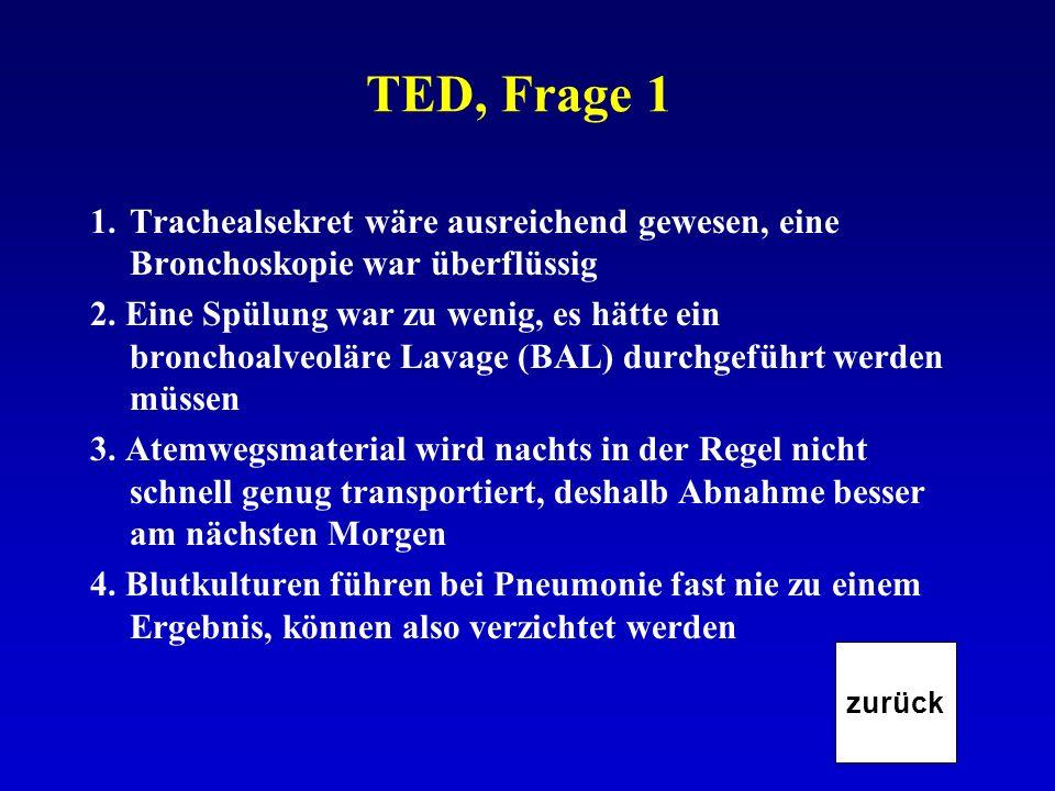 TED, Frage 1 1.Trachealsekret wäre ausreichend gewesen, eine Bronchoskopie war überflüssig 2. Eine Spülung war zu wenig, es hätte ein bronchoalveoläre