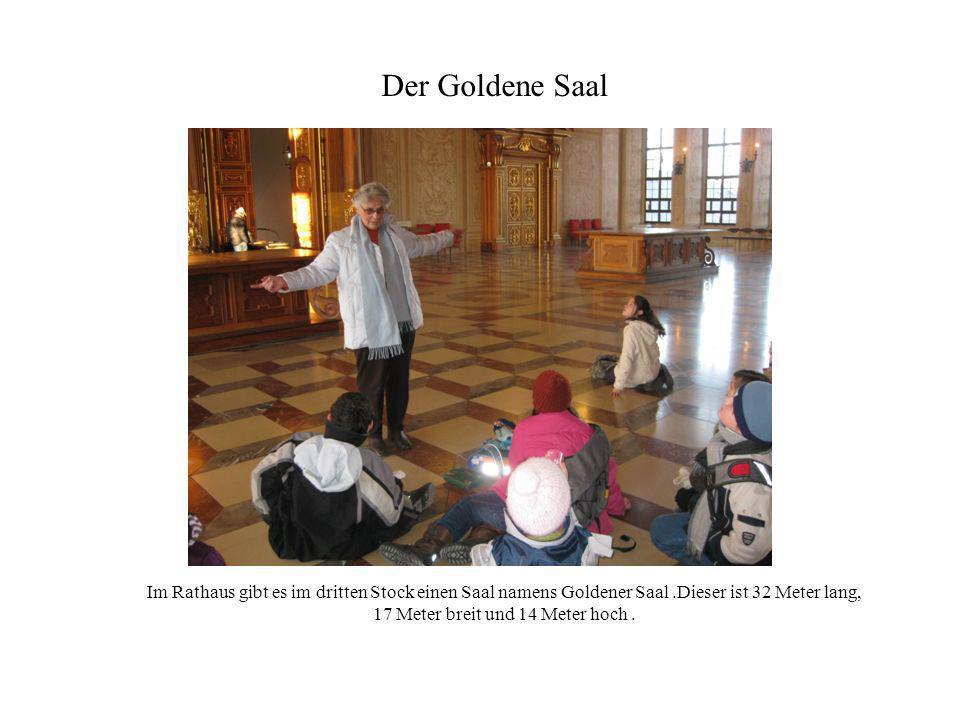 Im Rathaus gibt es im dritten Stock einen Saal namens Goldener Saal.Dieser ist 32 Meter lang, 17 Meter breit und 14 Meter hoch. Der Goldene Saal