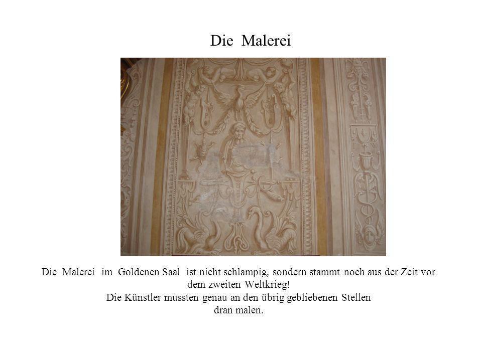 Die Malerei im Goldenen Saal ist nicht schlampig, sondern stammt noch aus der Zeit vor dem zweiten Weltkrieg! Die Künstler mussten genau an den übrig