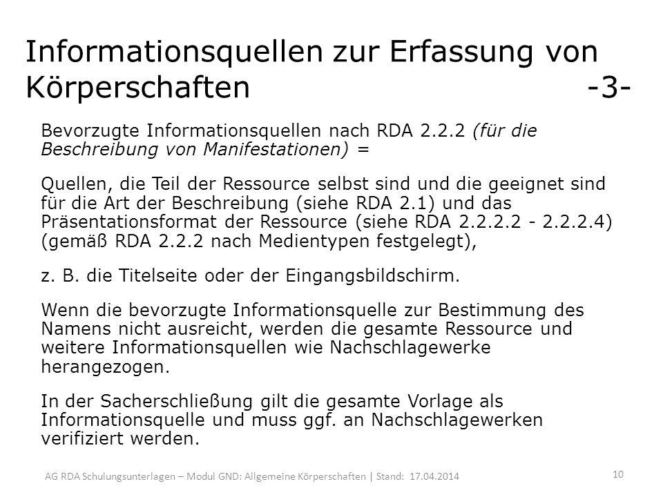 AG RDA Schulungsunterlagen – Modul GND: Allgemeine Körperschaften | Stand: 17.04.2014 Informationsquellen zur Erfassung von Körperschaften -3- Bevorzugte Informationsquellen nach RDA 2.2.2 (für die Beschreibung von Manifestationen) = Quellen, die Teil der Ressource selbst sind und die geeignet sind für die Art der Beschreibung (siehe RDA 2.1) und das Präsentationsformat der Ressource (siehe RDA 2.2.2.2 - 2.2.2.4) (gemäß RDA 2.2.2 nach Medientypen festgelegt), z.