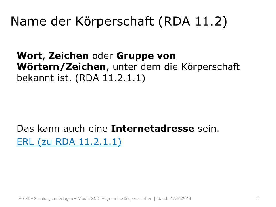 AG RDA Schulungsunterlagen – Modul GND: Allgemeine Körperschaften | Stand: 17.04.2014 Name der Körperschaft (RDA 11.2) Wort, Zeichen oder Gruppe von Wörtern/Zeichen, unter dem die Körperschaft bekannt ist.