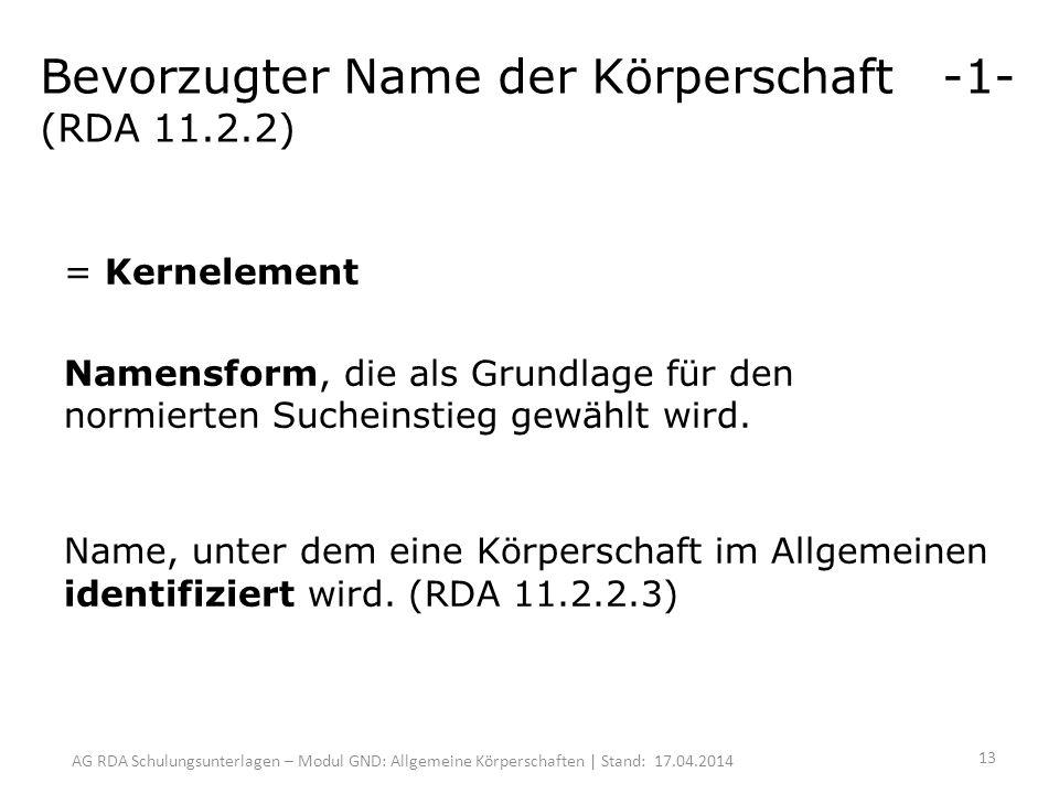 AG RDA Schulungsunterlagen – Modul GND: Allgemeine Körperschaften | Stand: 17.04.2014 Bevorzugter Name der Körperschaft -1- (RDA 11.2.2) = Kernelement Namensform, die als Grundlage für den normierten Sucheinstieg gewählt wird.