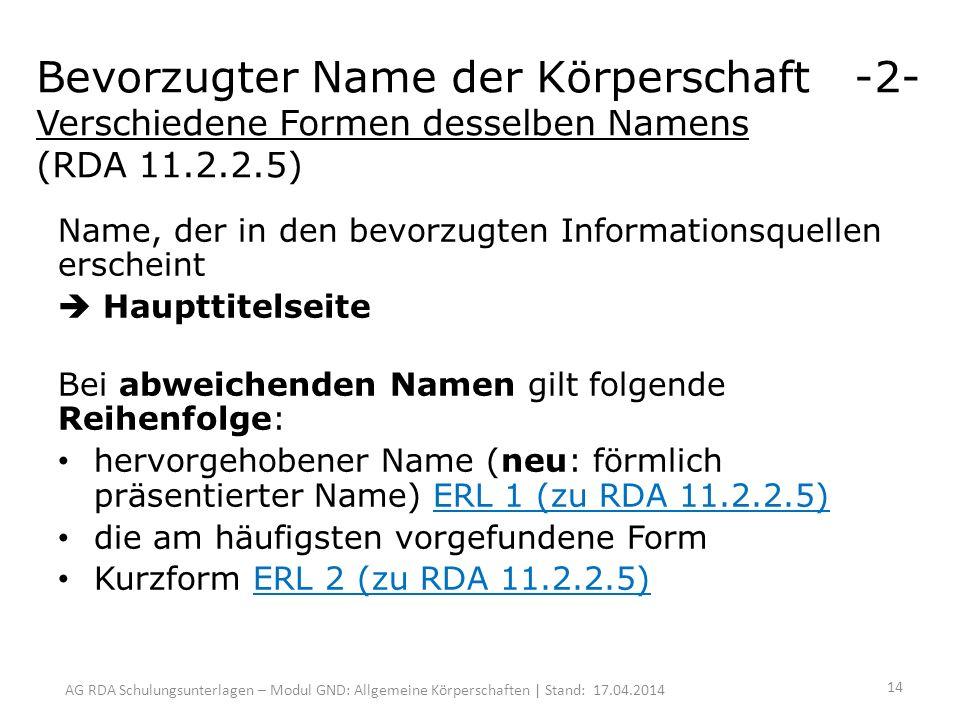 AG RDA Schulungsunterlagen – Modul GND: Allgemeine Körperschaften | Stand: 17.04.2014 Bevorzugter Name der Körperschaft -2- Verschiedene Formen desselben Namens (RDA 11.2.2.5) Name, der in den bevorzugten Informationsquellen erscheint Haupttitelseite Bei abweichenden Namen gilt folgende Reihenfolge: hervorgehobener Name (neu: förmlich präsentierter Name) ERL 1 (zu RDA 11.2.2.5) die am häufigsten vorgefundene Form Kurzform ERL 2 (zu RDA 11.2.2.5) 14