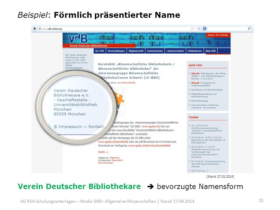 Beispiel: Förmlich präsentierter Name [Stand: 27.02.2014] Verein Deutscher Bibliothekare bevorzugte Namensform AG RDA Schulungsunterlagen – Modul GND: Allgemeine Körperschaften | Stand: 17.04.2014 15