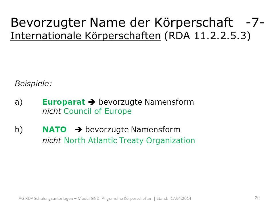 AG RDA Schulungsunterlagen – Modul GND: Allgemeine Körperschaften | Stand: 17.04.2014 Bevorzugter Name der Körperschaft -7- Internationale Körperschaften (RDA 11.2.2.5.3) Beispiele: a)Europarat bevorzugte Namensform nicht Council of Europe b) NATO bevorzugte Namensform nicht North Atlantic Treaty Organization 20