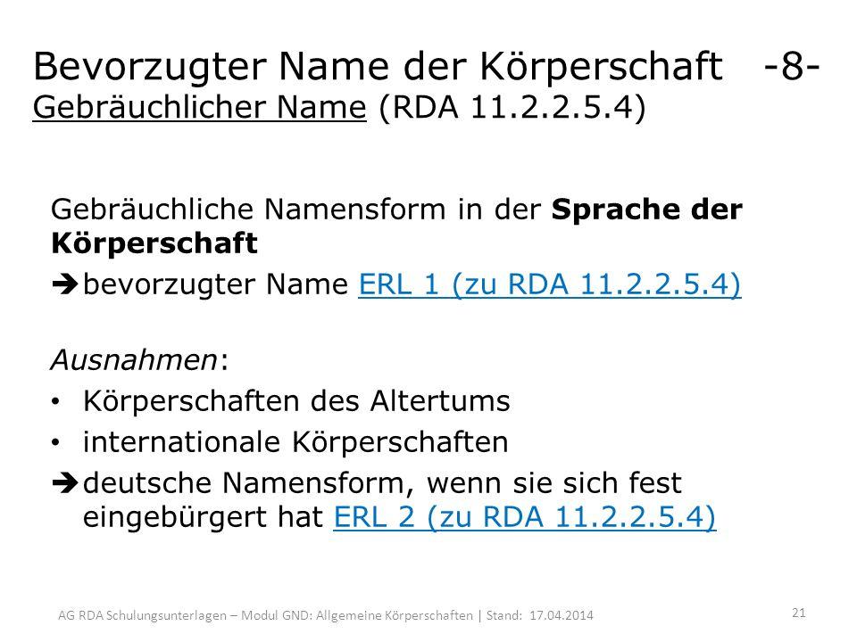 AG RDA Schulungsunterlagen – Modul GND: Allgemeine Körperschaften | Stand: 17.04.2014 Gebräuchliche Namensform in der Sprache der Körperschaft bevorzugter Name ERL 1 (zu RDA 11.2.2.5.4) Ausnahmen: Körperschaften des Altertums internationale Körperschaften deutsche Namensform, wenn sie sich fest eingebürgert hat ERL 2 (zu RDA 11.2.2.5.4) Bevorzugter Name der Körperschaft -8- Gebräuchlicher Name (RDA 11.2.2.5.4) 21