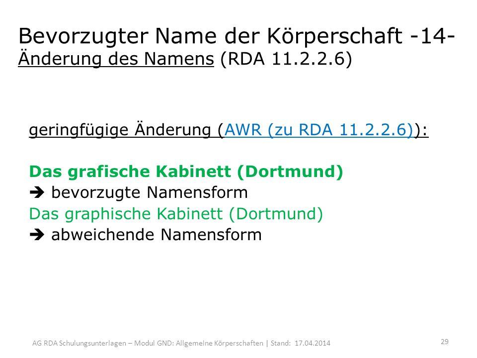 AG RDA Schulungsunterlagen – Modul GND: Allgemeine Körperschaften | Stand: 17.04.2014 Bevorzugter Name der Körperschaft -14- Änderung des Namens (RDA 11.2.2.6) geringfügige Änderung (AWR (zu RDA 11.2.2.6)): Das grafische Kabinett (Dortmund) bevorzugte Namensform Das graphische Kabinett (Dortmund) abweichende Namensform 29
