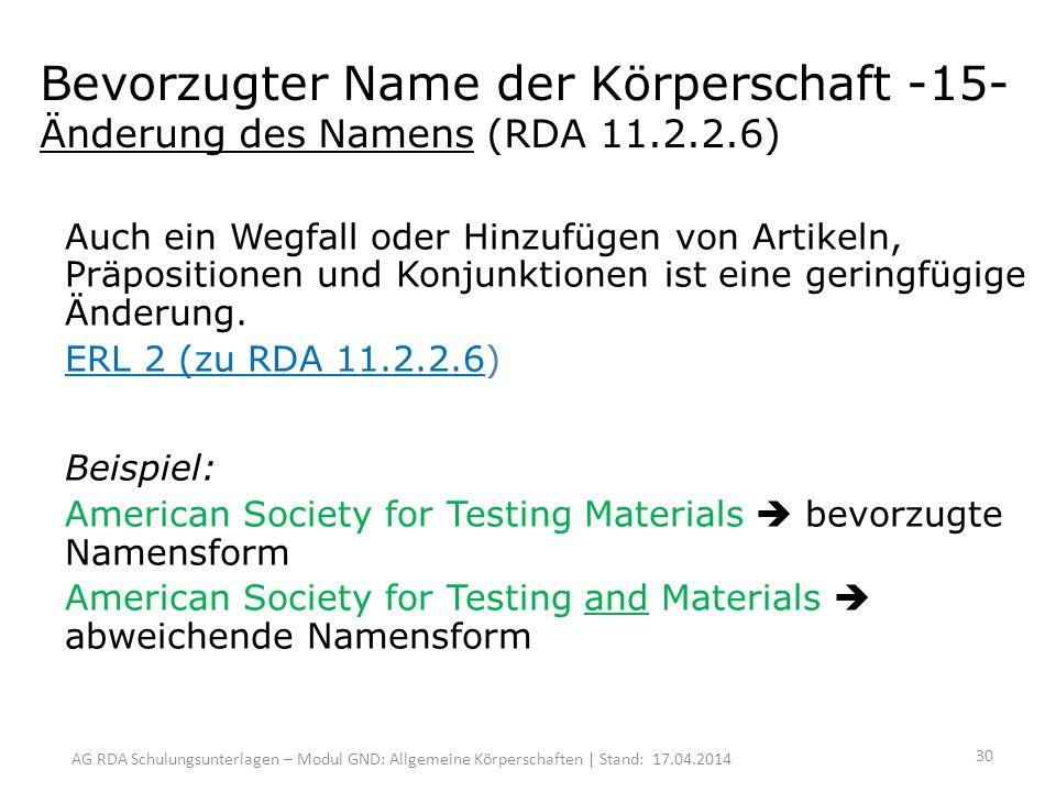 AG RDA Schulungsunterlagen – Modul GND: Allgemeine Körperschaften | Stand: 17.04.2014 Bevorzugter Name der Körperschaft -15- Änderung des Namens (RDA 11.2.2.6) Auch ein Wegfall oder Hinzufügen von Artikeln, Präpositionen und Konjunktionen ist eine geringfügige Änderung.