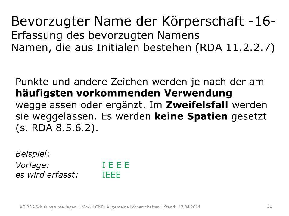 AG RDA Schulungsunterlagen – Modul GND: Allgemeine Körperschaften | Stand: 17.04.2014 Bevorzugter Name der Körperschaft -16- Erfassung des bevorzugten Namens Namen, die aus Initialen bestehen (RDA 11.2.2.7) Punkte und andere Zeichen werden je nach der am häufigsten vorkommenden Verwendung weggelassen oder ergänzt.