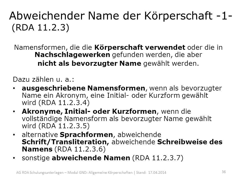 AG RDA Schulungsunterlagen – Modul GND: Allgemeine Körperschaften | Stand: 17.04.2014 Abweichender Name der Körperschaft -1- (RDA 11.2.3) Namensformen, die die Körperschaft verwendet oder die in Nachschlagewerken gefunden werden, die aber nicht als bevorzugter Name gewählt werden.