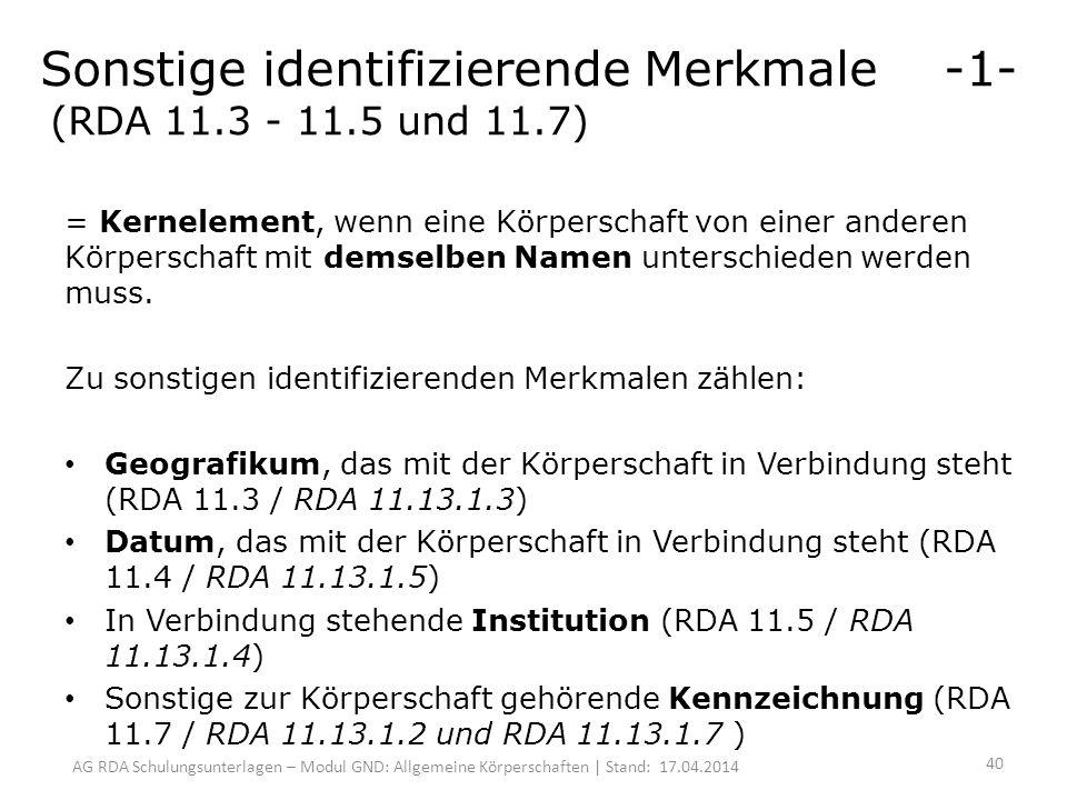 AG RDA Schulungsunterlagen – Modul GND: Allgemeine Körperschaften | Stand: 17.04.2014 Sonstige identifizierende Merkmale -1- (RDA 11.3 - 11.5 und 11.7) = Kernelement, wenn eine Körperschaft von einer anderen Körperschaft mit demselben Namen unterschieden werden muss.