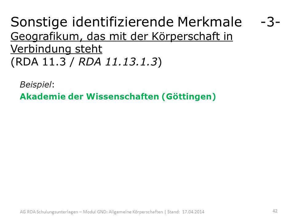 AG RDA Schulungsunterlagen – Modul GND: Allgemeine Körperschaften | Stand: 17.04.2014 Beispiel: Akademie der Wissenschaften (Göttingen) Sonstige identifizierende Merkmale -3- Geografikum, das mit der Körperschaft in Verbindung steht (RDA 11.3 / RDA 11.13.1.3) 42