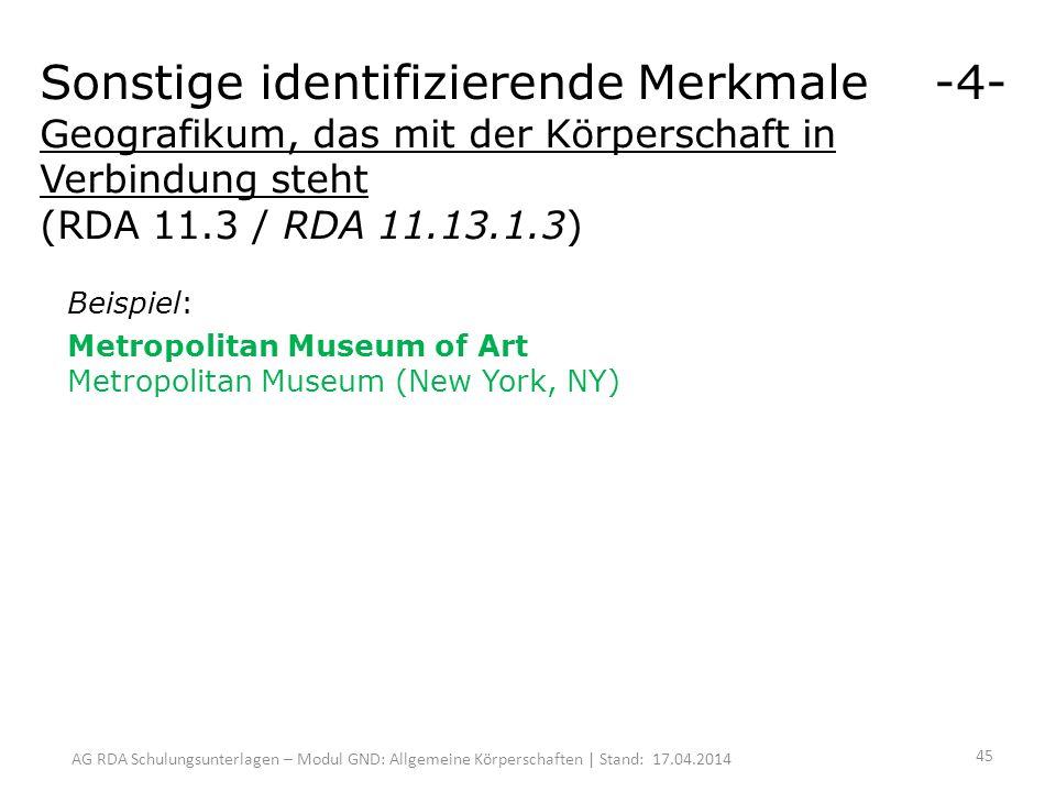 AG RDA Schulungsunterlagen – Modul GND: Allgemeine Körperschaften | Stand: 17.04.2014 Beispiel: Metropolitan Museum of Art Metropolitan Museum (New York, NY) Sonstige identifizierende Merkmale -4- Geografikum, das mit der Körperschaft in Verbindung steht (RDA 11.3 / RDA 11.13.1.3) 45