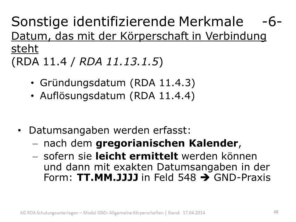AG RDA Schulungsunterlagen – Modul GND: Allgemeine Körperschaften | Stand: 17.04.2014 Gründungsdatum (RDA 11.4.3) Auflösungsdatum (RDA 11.4.4) Datumsangaben werden erfasst: nach dem gregorianischen Kalender, sofern sie leicht ermittelt werden können und dann mit exakten Datumsangaben in der Form: TT.MM.JJJJ in Feld 548 GND-Praxis Sonstige identifizierende Merkmale -6- Datum, das mit der Körperschaft in Verbindung steht (RDA 11.4 / RDA 11.13.1.5) 48