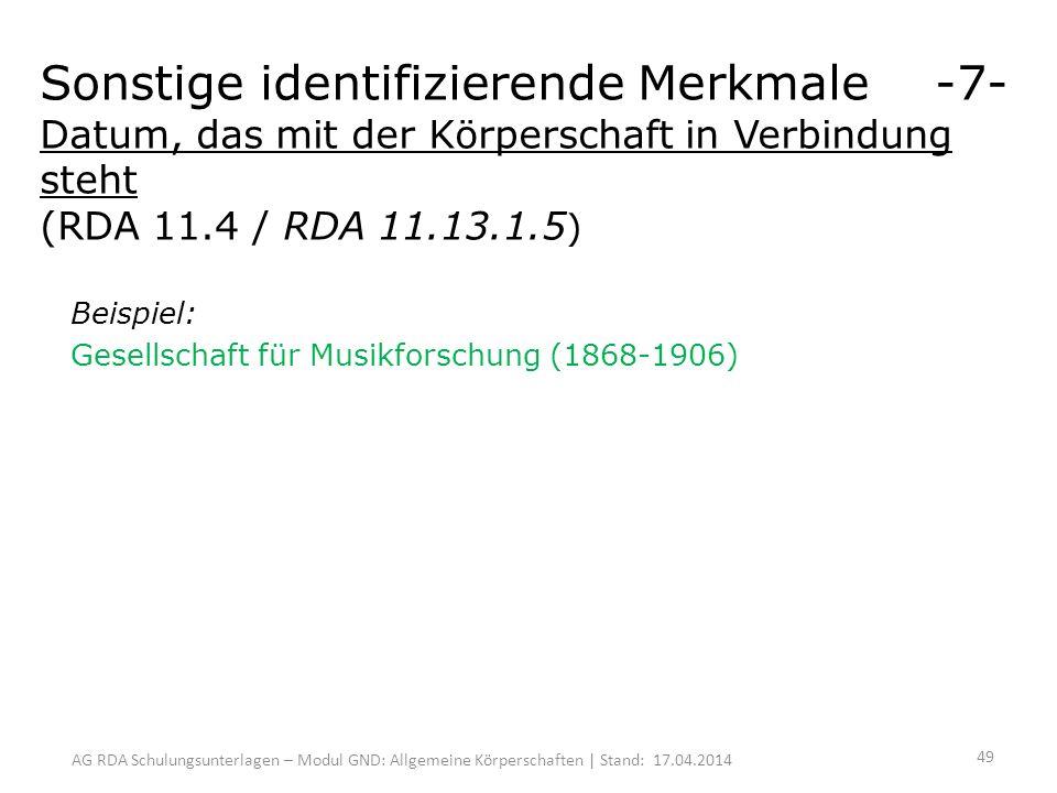 AG RDA Schulungsunterlagen – Modul GND: Allgemeine Körperschaften | Stand: 17.04.2014 Beispiel: Gesellschaft für Musikforschung (1868-1906) Sonstige identifizierende Merkmale -7- Datum, das mit der Körperschaft in Verbindung steht (RDA 11.4 / RDA 11.13.1.5 ) 49