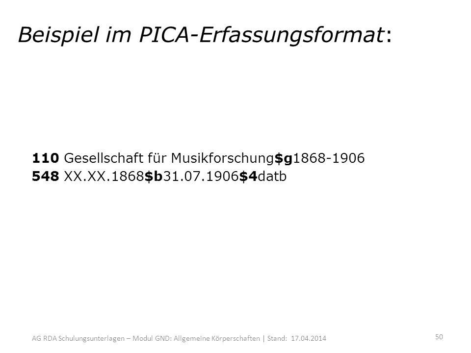 AG RDA Schulungsunterlagen – Modul GND: Allgemeine Körperschaften | Stand: 17.04.2014 Beispiel im PICA-Erfassungsformat: 110 Gesellschaft für Musikforschung$g1868-1906 548 XX.XX.1868$b31.07.1906$4datb 50