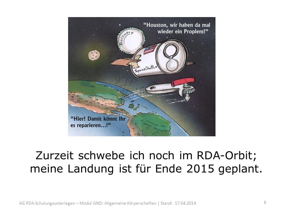AG RDA Schulungsunterlagen – Modul GND: Allgemeine Körperschaften | Stand: 17.04.2014 Zurzeit schwebe ich noch im RDA-Orbit; meine Landung ist für Ende 2015 geplant.