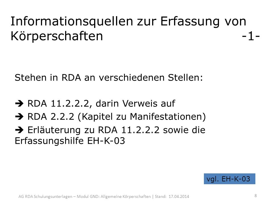 AG RDA Schulungsunterlagen – Modul GND: Allgemeine Körperschaften | Stand: 17.04.2014 Informationsquellen zur Erfassung von Körperschaften -1- Stehen in RDA an verschiedenen Stellen: RDA 11.2.2.2, darin Verweis auf RDA 2.2.2 (Kapitel zu Manifestationen) Erläuterung zu RDA 11.2.2.2 sowie die Erfassungshilfe EH-K-03 vgl.