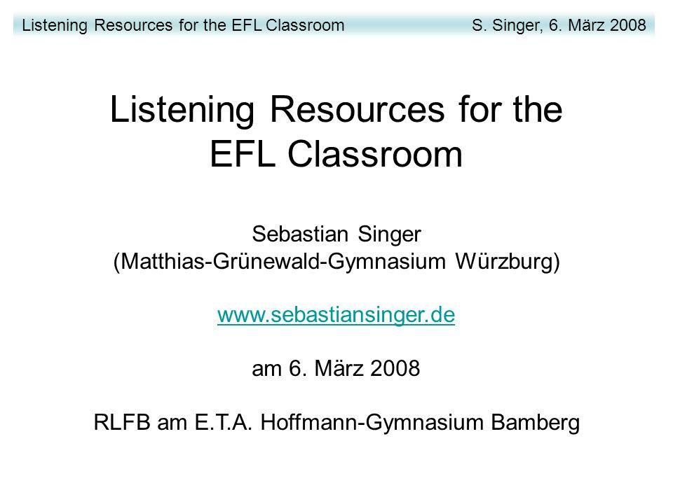 Listening Resources for the EFL Classroom Sebastian Singer (Matthias-Grünewald-Gymnasium Würzburg) www.sebastiansinger.de am 6.