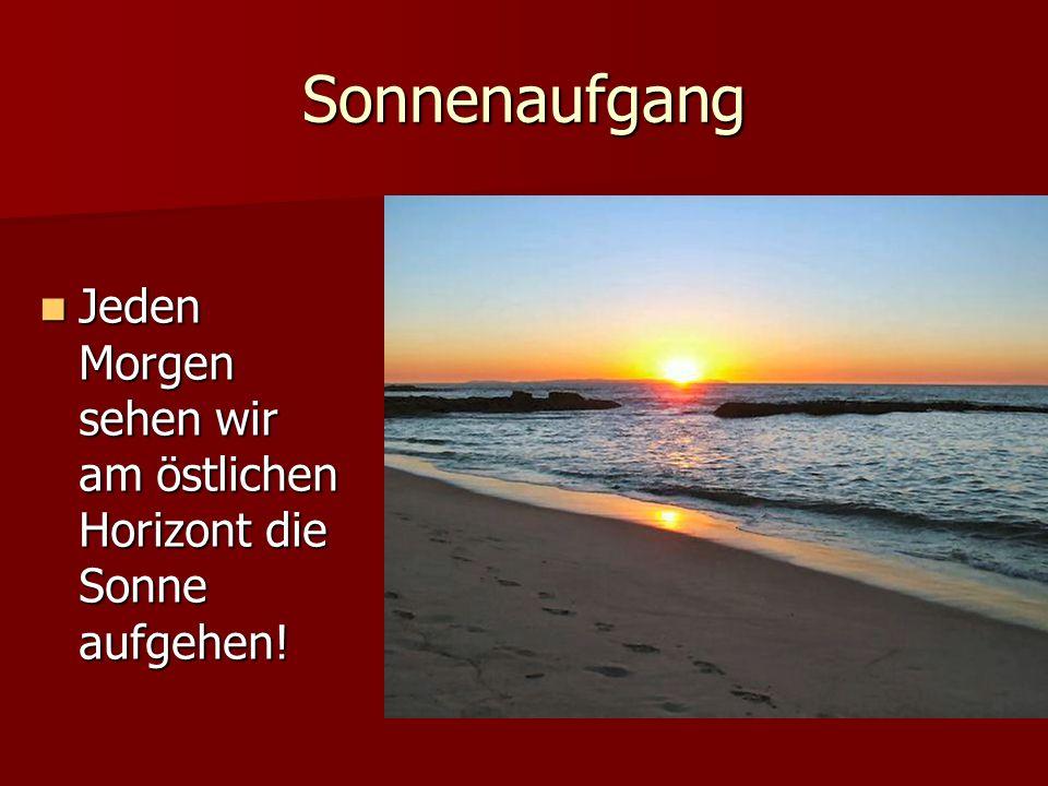 Sonnenaufgang Jeden Morgen sehen wir am östlichen Horizont die Sonne aufgehen.