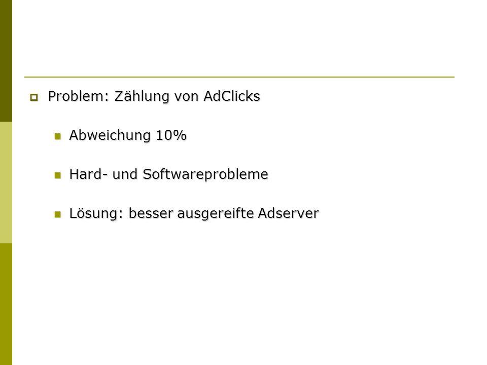 Problem: Zählung von AdClicks Problem: Zählung von AdClicks Abweichung 10% Abweichung 10% Hard- und Softwareprobleme Hard- und Softwareprobleme Lösung: besser ausgereifte Adserver Lösung: besser ausgereifte Adserver