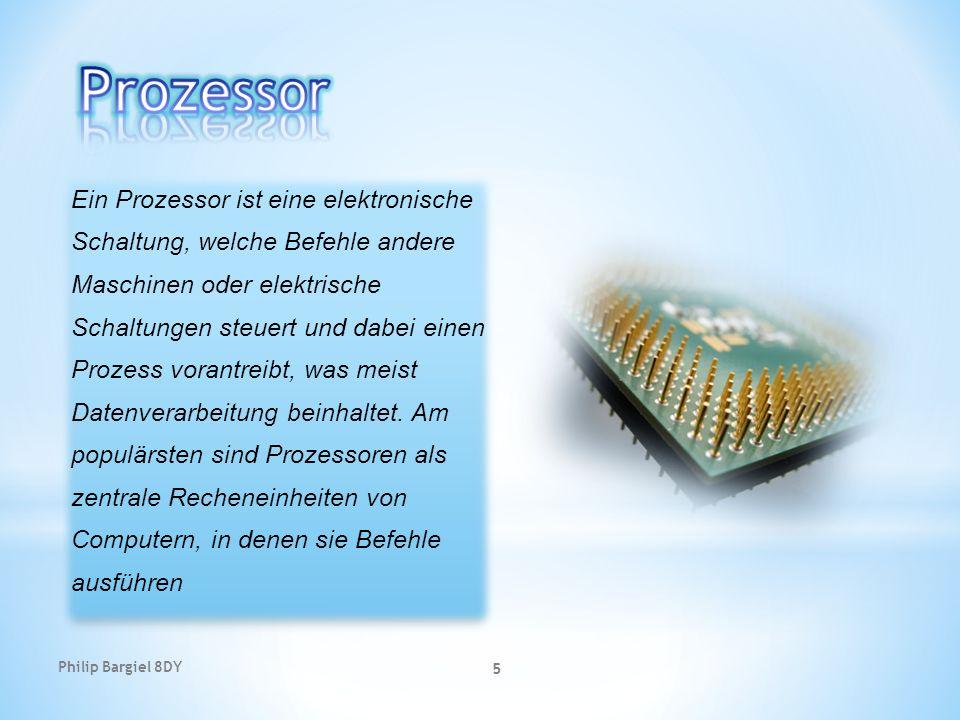 Philip Bargiel 8DY 5 Ein Prozessor ist eine elektronische Schaltung, welche Befehle andere Maschinen oder elektrische Schaltungen steuert und dabei ei