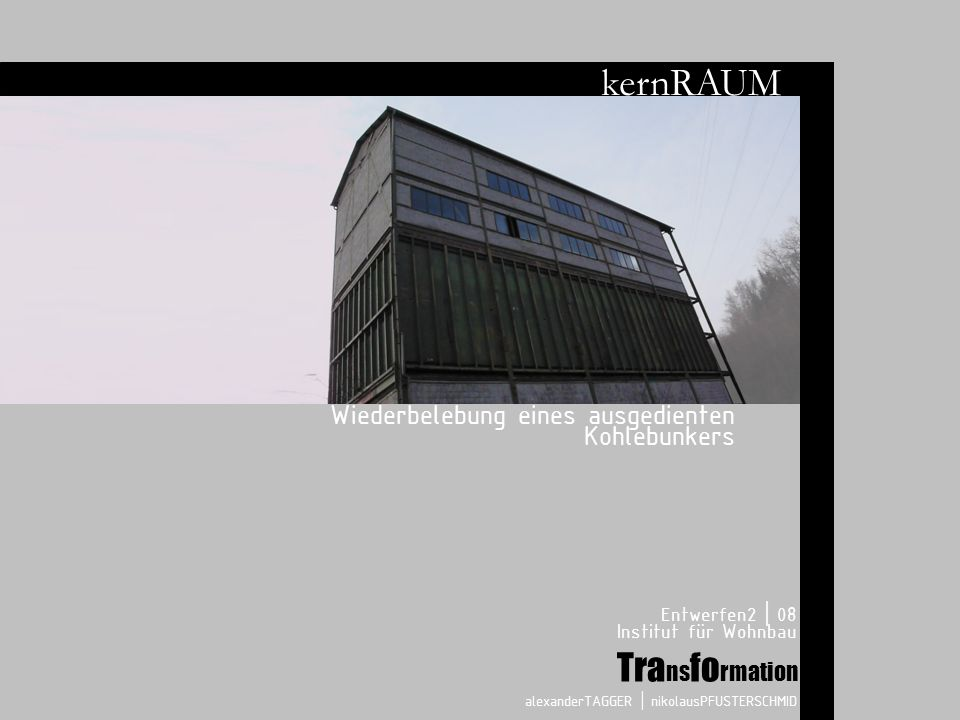 Wiederbelebung eines ausgedienten Kohlebunkers Entwerfen2 | 08 Institut für Wohnbau alexanderTAGGER | nikolausPFUSTERSCHMID Tra ns fo rmation kernRAUM