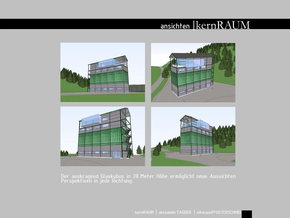 kernRAUM ansichten | kernRAUM | alexanderTAGGER | nikolausPFUSTERSCHMID Der auskragend Glaskubus in 20 Meter Höhe ermöglicht neue Aussichten Perspektiven in jede Richtung.