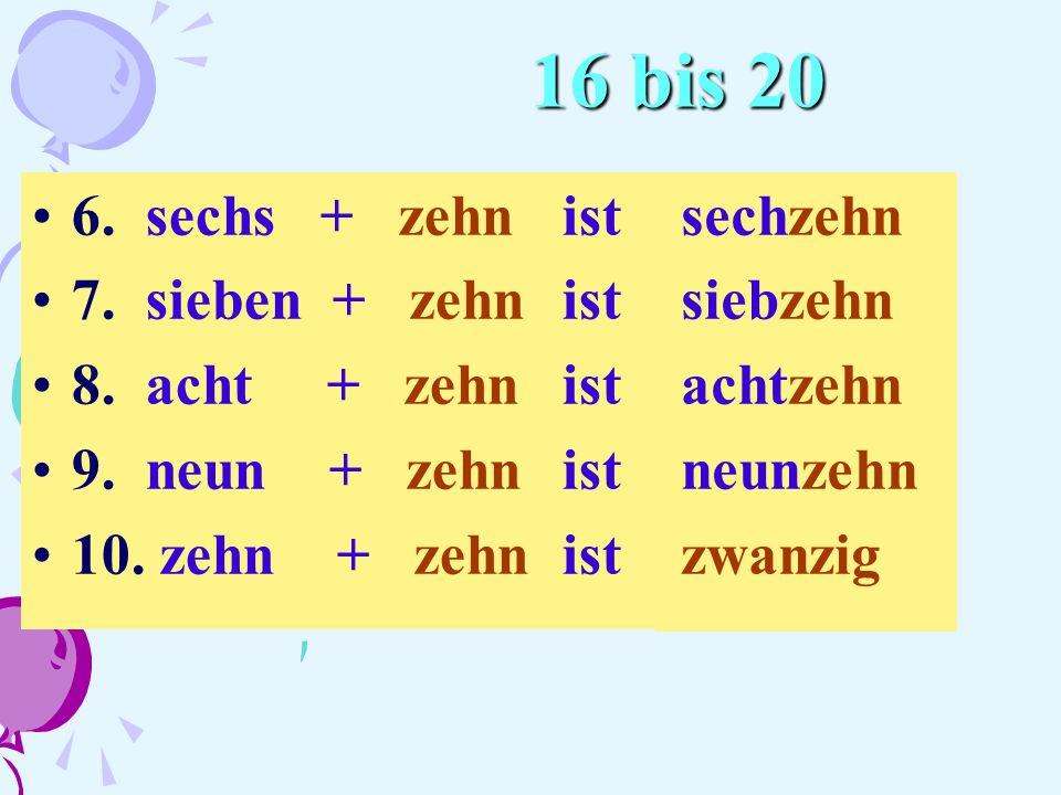 16 bis 20 6. sechs + zehnist 7. sieben + zehnist 8. acht + zehnist 9. neun + zehnist 10. zehn + zehnist sechzehn siebzehn achtzehn neunzehn zwanzig