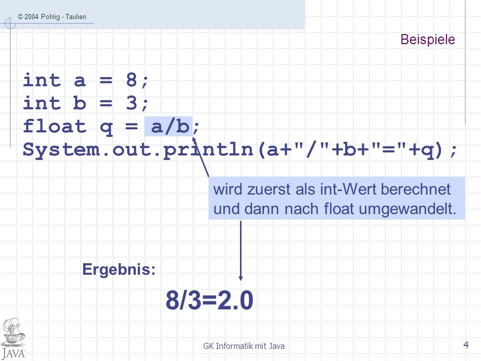 © 2004 Pohlig - Taulien GK Informatik mit Java 5 a wird zuerst als float-Wert umgewandelt, das Ergebnis wird als float-Division berechnet.