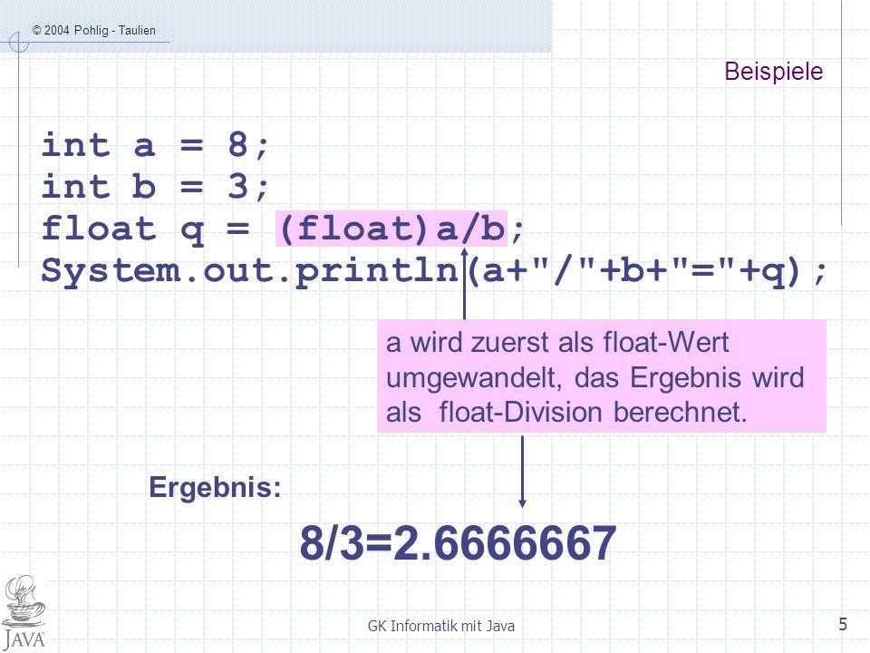 © 2004 Pohlig - Taulien GK Informatik mit Java 6 Compiler-Fehler: possible loss of precision Beispiele float a = 8.0f; float b = 3.0f; int q = a/b; System.out.println(a+ / +b+ = +q);