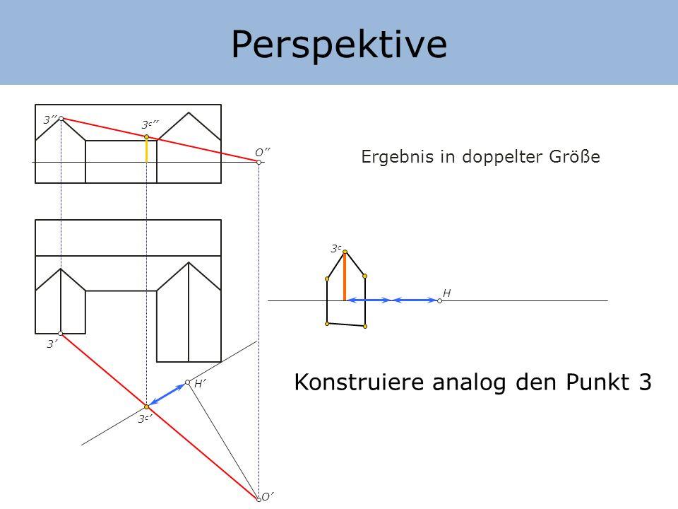 Perspektive H H O O Ergebnis in doppelter Größe Konstruiere analog den Punkt 3 3 3 3 c 3c3c