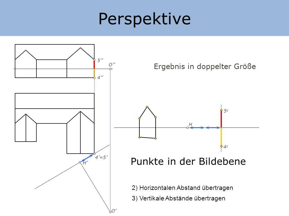 Perspektive H H O O Ergebnis in doppelter Größe Punkte in der Bildebene 2) Horizontalen Abstand übertragen 3) Vertikale Abstände übertragen 4 5 4=5 5c